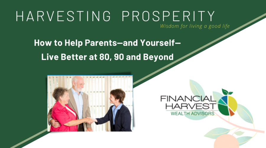 How to help parents—and yourself— live better at 80, 90 and beyond - harvesting prosperity september 2019